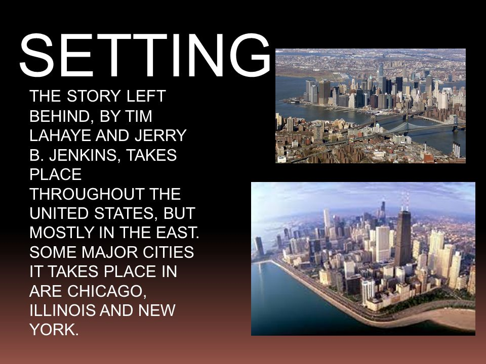 SETTING THE STORY LEFT BEHIND, BY TIM LAHAYE AND JERRY B. JENKINS, TAKES PLACE THROUGHOUT THE UNITED STATES, BUT MOSTLY IN THE EAST. SOME MAJOR CITIES