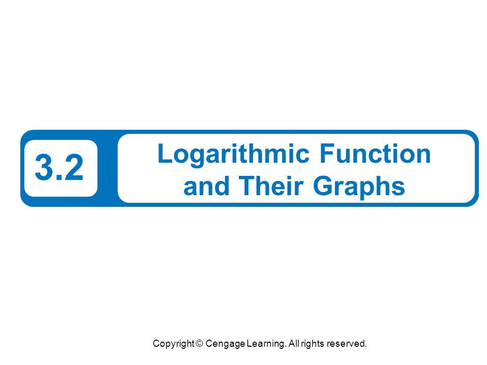 Copyright © Cengage Learning. All rights reserved. 3.2 Logarithmic Function and Their Graphs