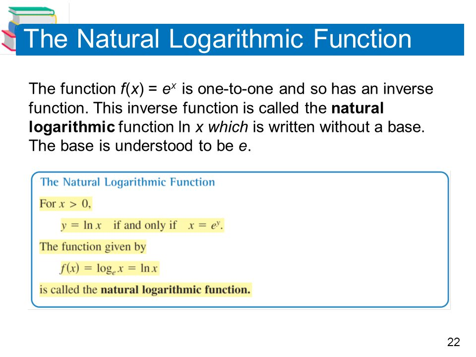 22 The Natural Logarithmic Function The function f (x) = e x is one-to-one and so has an inverse function. This inverse function is called the natural