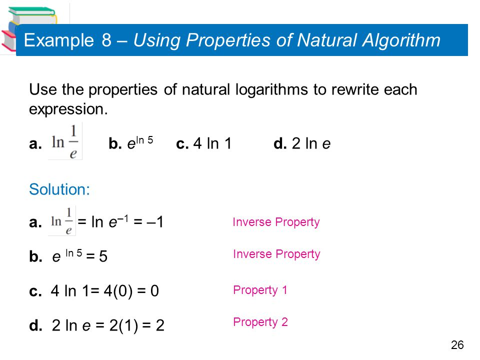 26 Example 8 – Using Properties of Natural Algorithm Use the properties of natural logarithms to rewrite each expression. a. b. e ln 5 c. 4 ln 1 d. 2