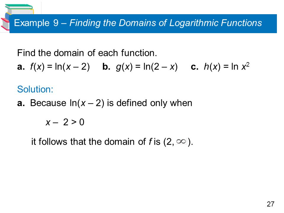 27 Example 9 – Finding the Domains of Logarithmic Functions Find the domain of each function. a. f (x) = ln( x – 2) b. g (x) = ln(2 – x) c. h (x) = ln
