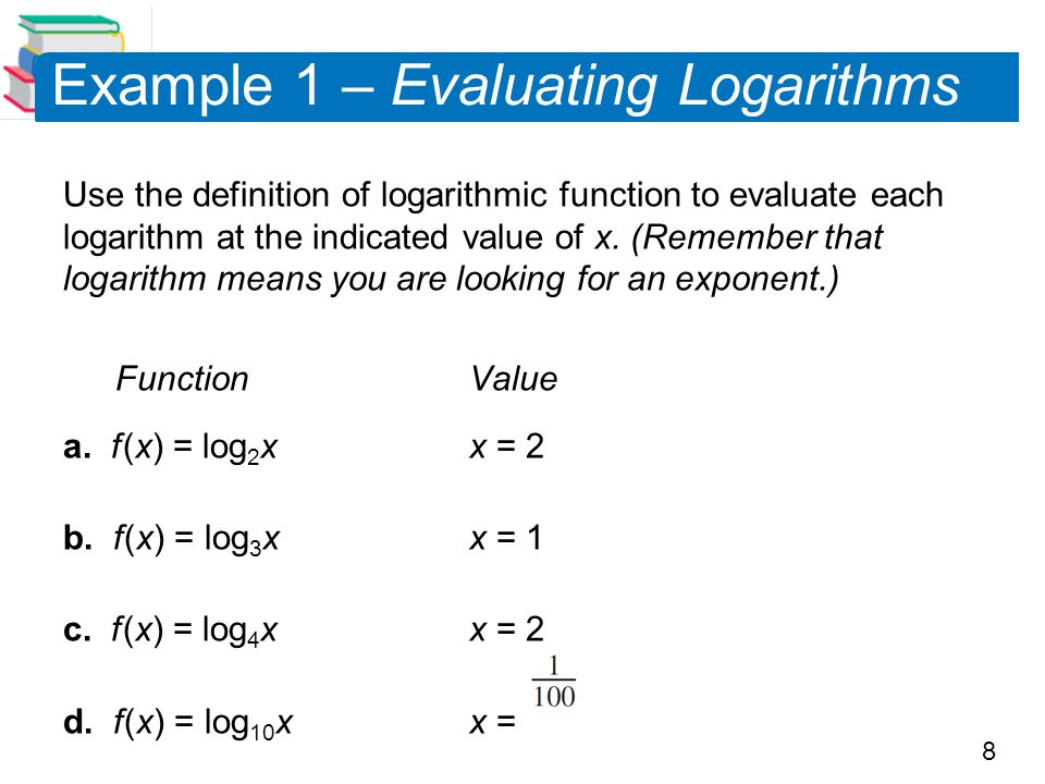 8 Example 1 – Evaluating Logarithms Use the definition of logarithmic function to evaluate each logarithm at the indicated value of x. (Remember that