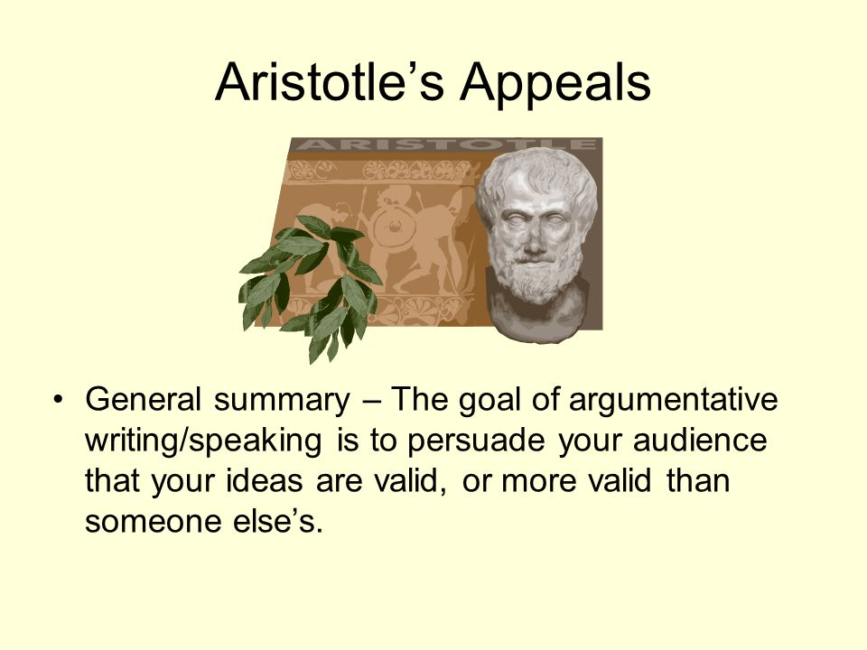 Aristotle's Appeals General summary – The goal of argumentative writing/speaking is to persuade your audience that your ideas are valid, or more valid