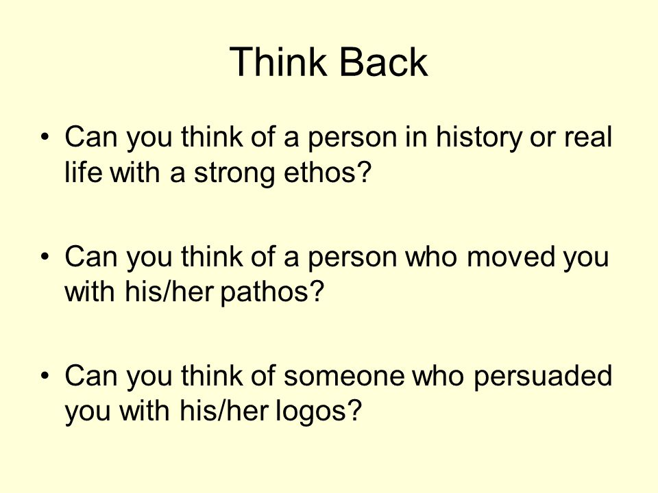 Think Back Can you think of a person in history or real life with a strong ethos? Can you think of a person who moved you with his/her pathos? Can you