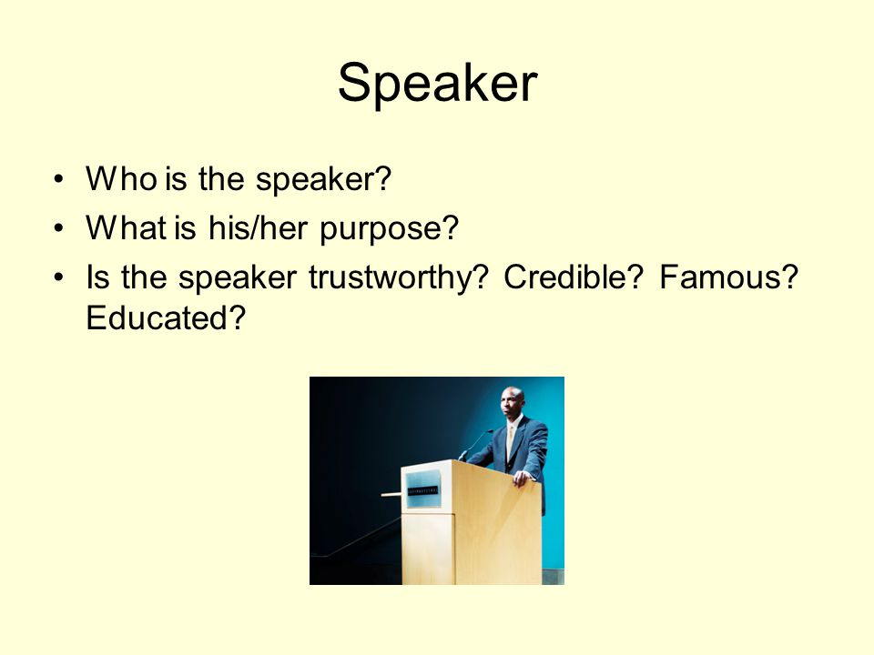 Speaker Who is the speaker? What is his/her purpose? Is the speaker trustworthy? Credible? Famous? Educated?
