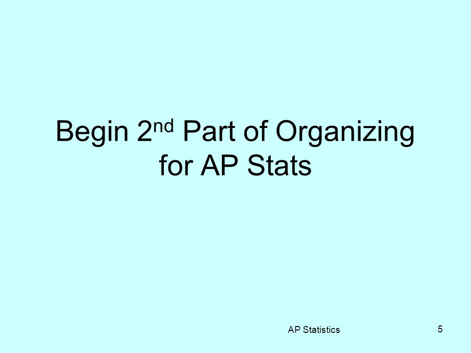 Begin 2 nd Part of Organizing for AP Stats AP Statistics 5