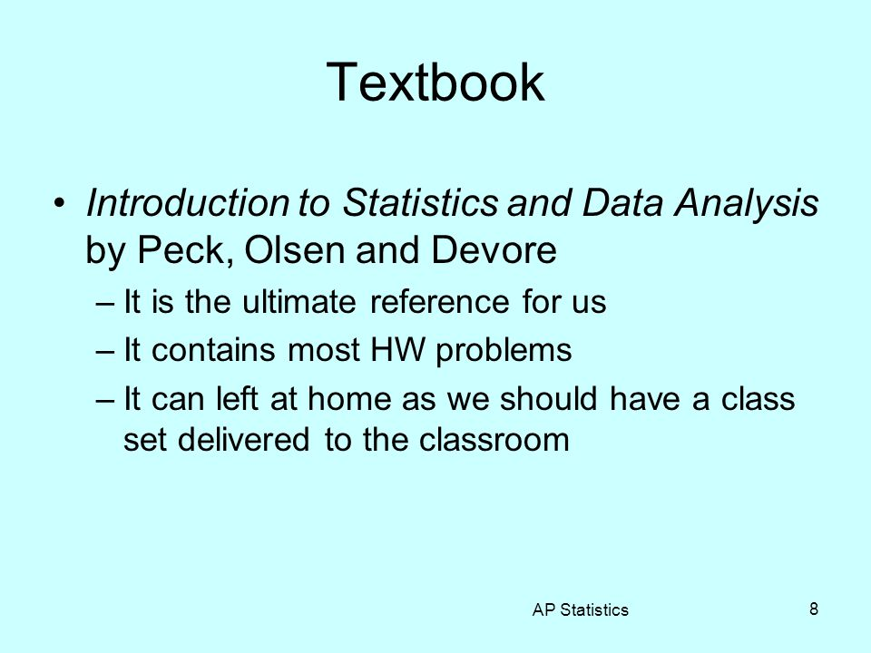 8 Textbook Introduction to Statistics and Data Analysis by Peck, Olsen and Devore –It is the ultimate reference for us –It contains most HW problems –