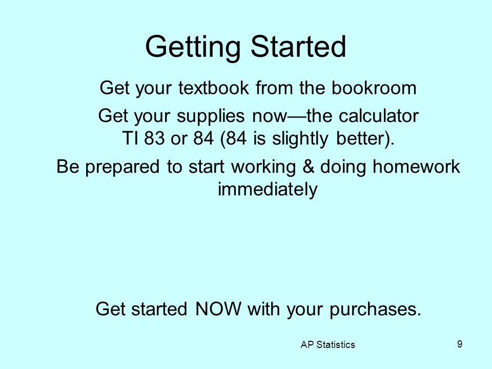 AP Statistics 9 Getting Started Get your textbook from the bookroom Get your supplies now—the calculator TI 83 or 84 (84 is slightly better). Be prepa