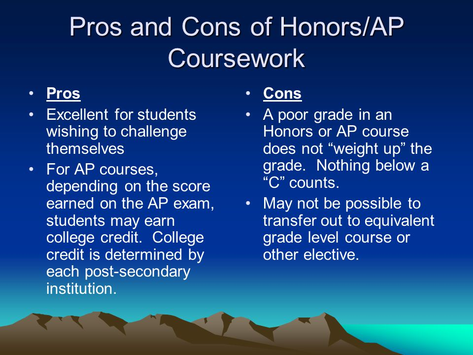 Pros and Cons of Honors/AP Coursework Pros Excellent for students wishing to challenge themselves For AP courses, depending on the score earned on the AP exam, students may earn college credit.