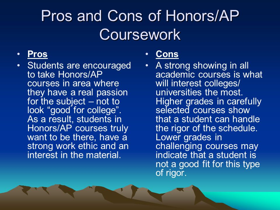 Pros and Cons of Honors/AP Coursework Pros Students are encouraged to take Honors/AP courses in area where they have a real passion for the subject – not to look good for college .