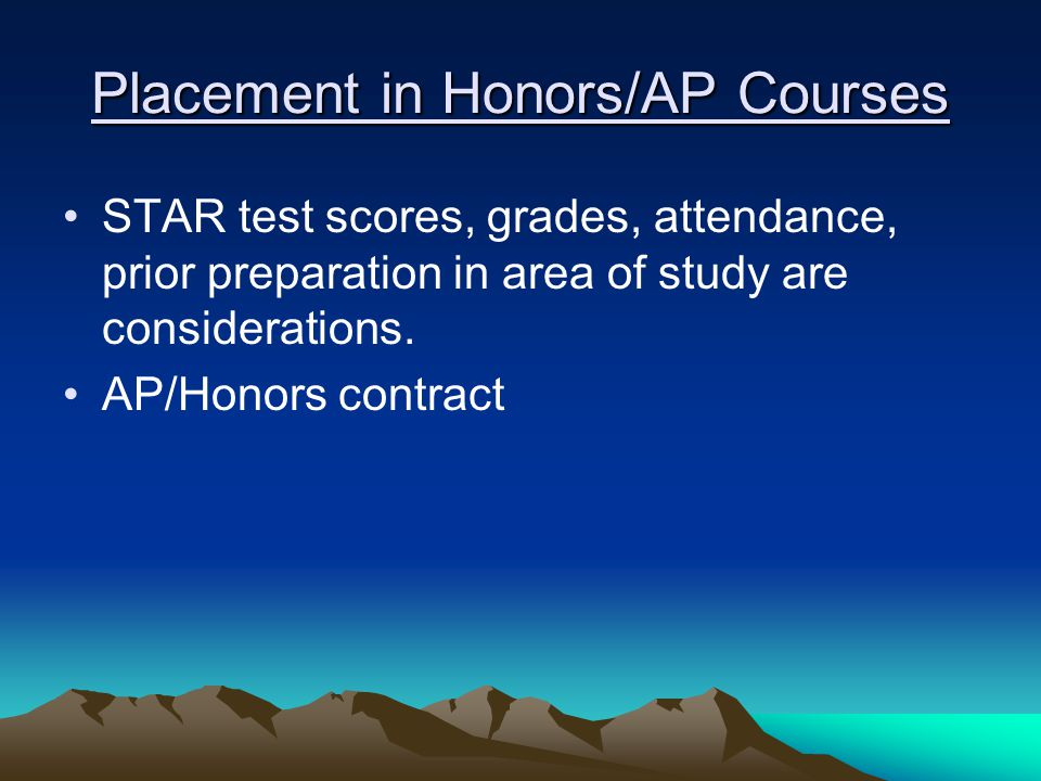 Placement in Honors/AP Courses STAR test scores, grades, attendance, prior preparation in area of study are considerations. AP/Honors contract