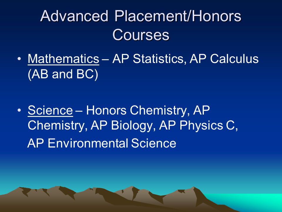 Advanced Placement/Honors Courses Mathematics – AP Statistics, AP Calculus (AB and BC) Science – Honors Chemistry, AP Chemistry, AP Biology, AP Physics C, AP Environmental Science