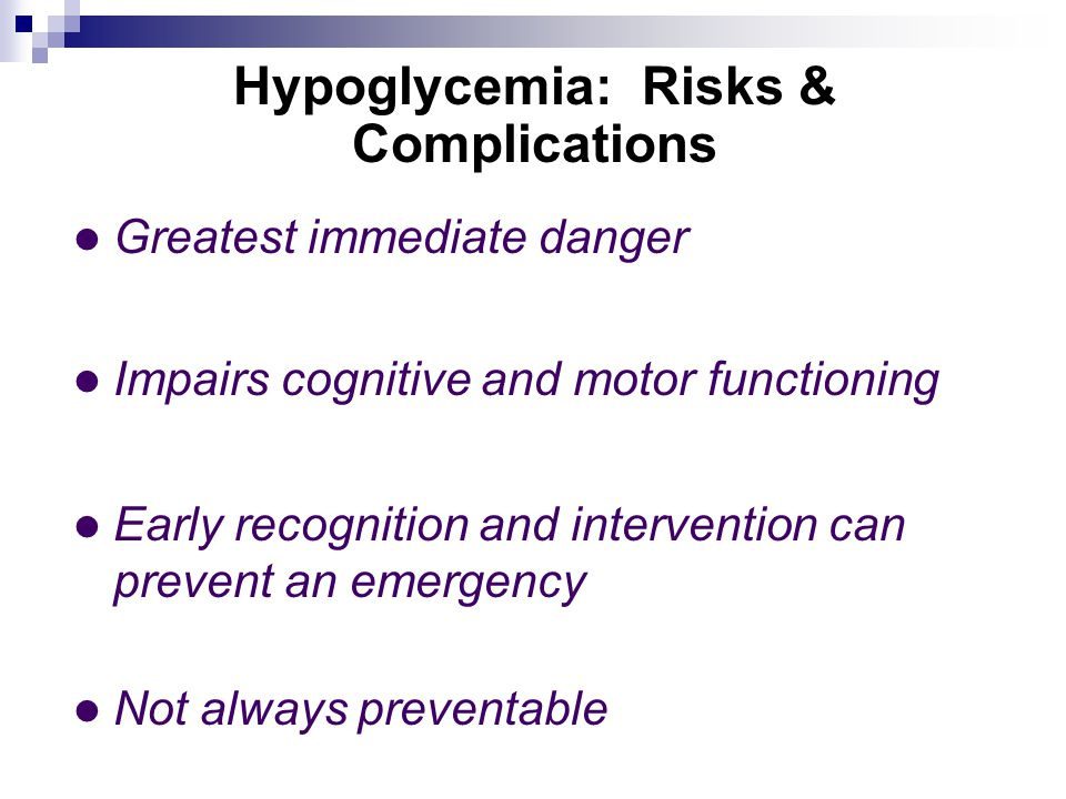 Hypoglycemia: Risks & Complications Greatest immediate danger Impairs cognitive and motor functioning Early recognition and intervention can prevent an emergency Not always preventable
