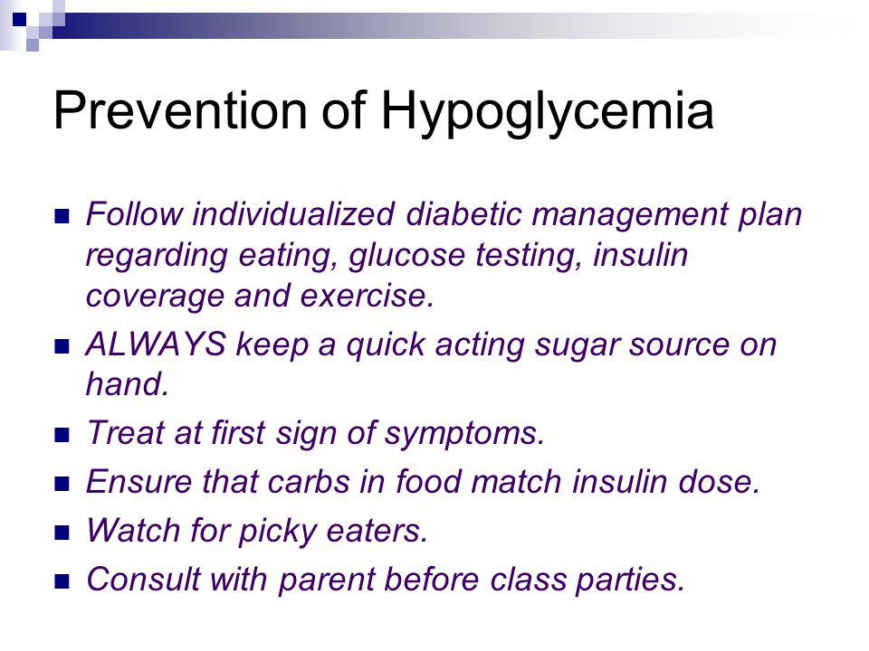 Prevention of Hypoglycemia Follow individualized diabetic management plan regarding eating, glucose testing, insulin coverage and exercise.