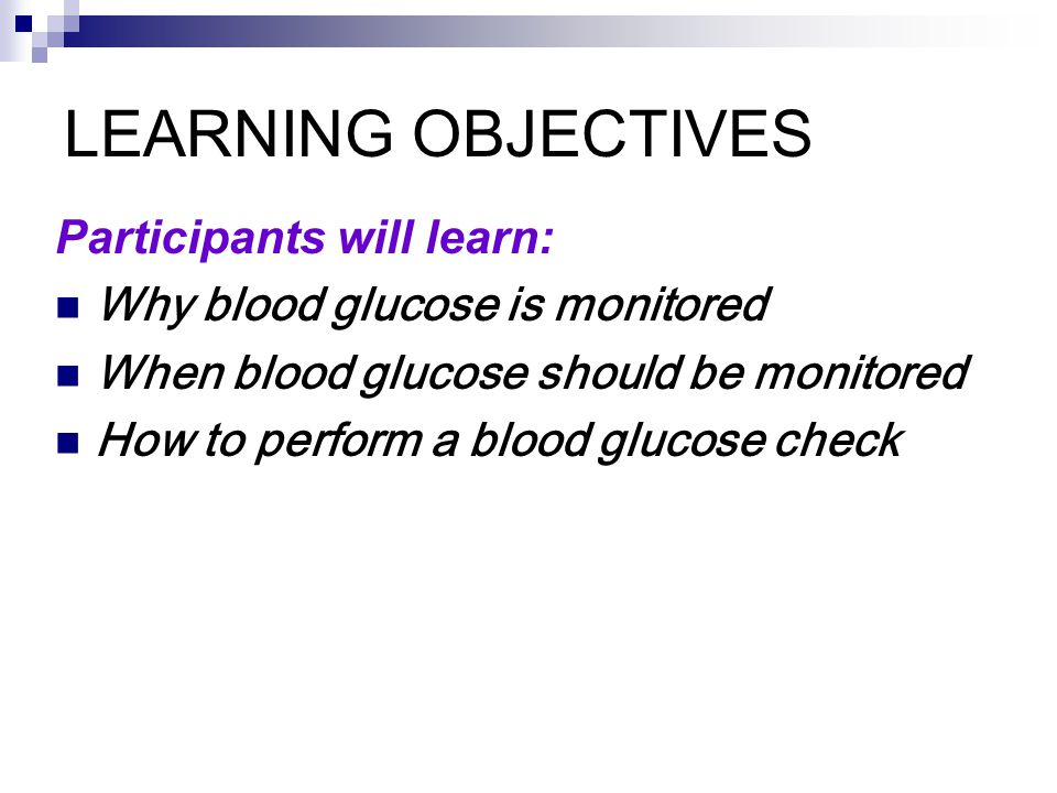 LEARNING OBJECTIVES Participants will learn: Why blood glucose is monitored When blood glucose should be monitored How to perform a blood glucose check