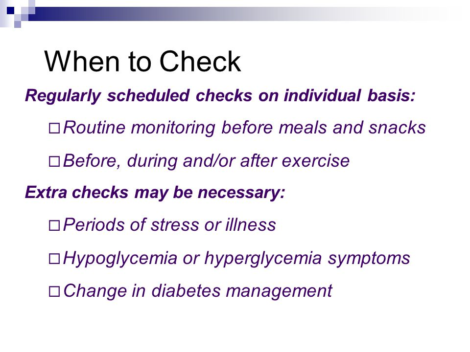 When to Check Regularly scheduled checks on individual basis:  Routine monitoring before meals and snacks  Before, during and/or after exercise Extra checks may be necessary:  Periods of stress or illness  Hypoglycemia or hyperglycemia symptoms  Change in diabetes management