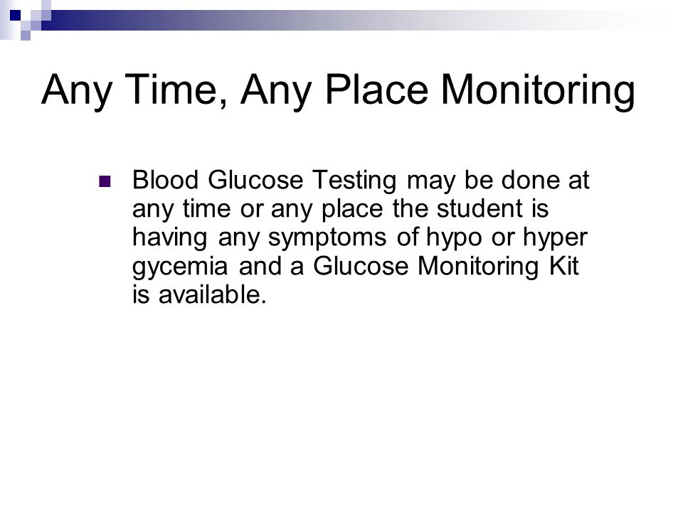 Any Time, Any Place Monitoring Blood Glucose Testing may be done at any time or any place the student is having any symptoms of hypo or hyper gycemia and a Glucose Monitoring Kit is available.