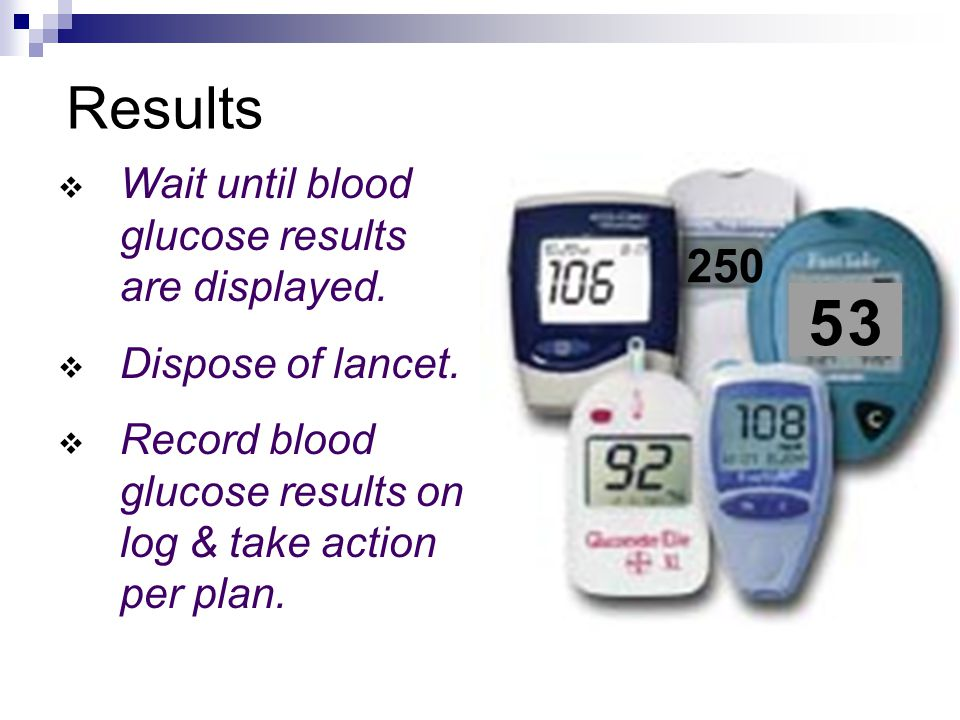 250 5 35 3 Results  Wait until blood glucose results are displayed.  Dispose of lancet.  Record blood glucose results on log & take action per plan