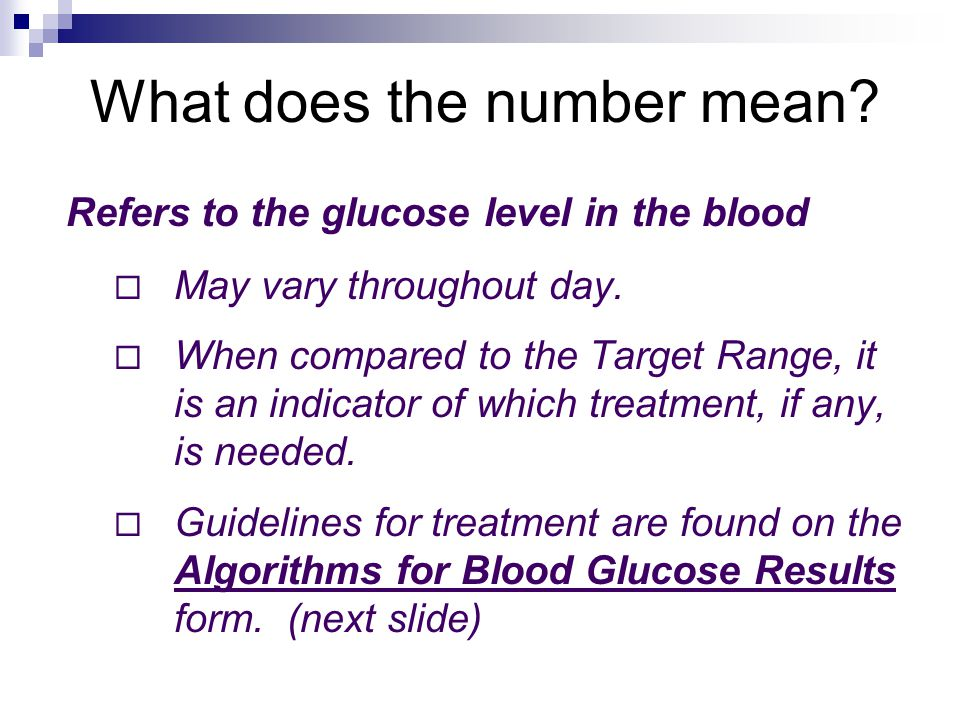 What does the number mean? Refers to the glucose level in the blood  May vary throughout day.  When compared to the Target Range, it is an indicator