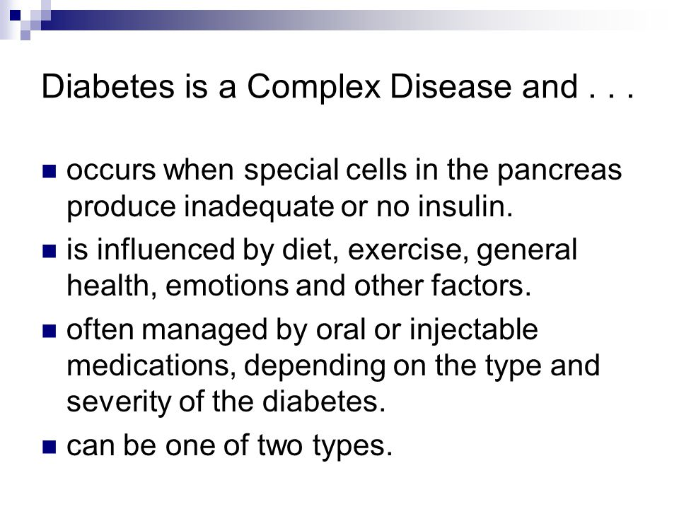 Diabetes is a Complex Disease and... occurs when special cells in the pancreas produce inadequate or no insulin. is influenced by diet, exercise, gene