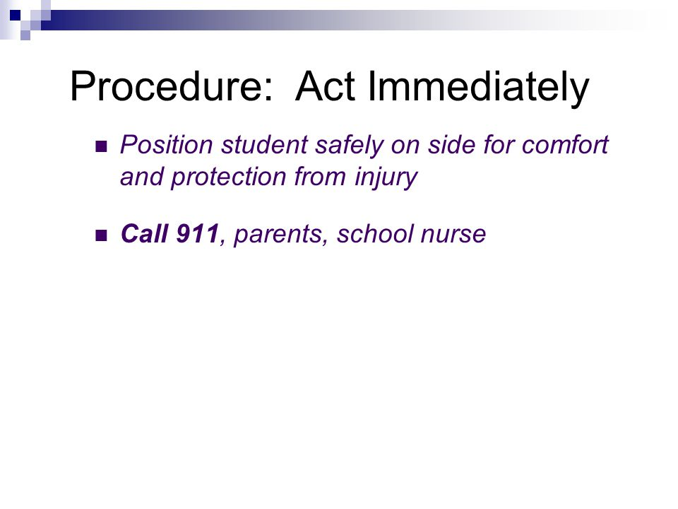 Procedure: Act Immediately Position student safely on side for comfort and protection from injury Call 911, parents, school nurse
