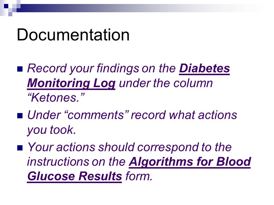 Documentation Record your findings on the Diabetes Monitoring Log under the column Ketones. Under comments record what actions you took.