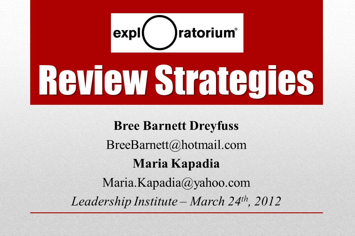 Review Strategies Bree Barnett Dreyfuss BreeBarnett@hotmail.com Maria Kapadia Maria.Kapadia@yahoo.com Leadership Institute – March 24 th, 2012