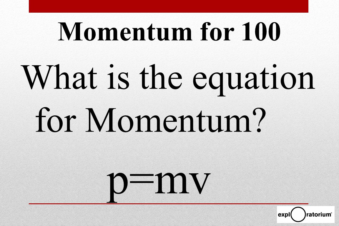 Momentum for 100 What is the equation for Momentum p=mv