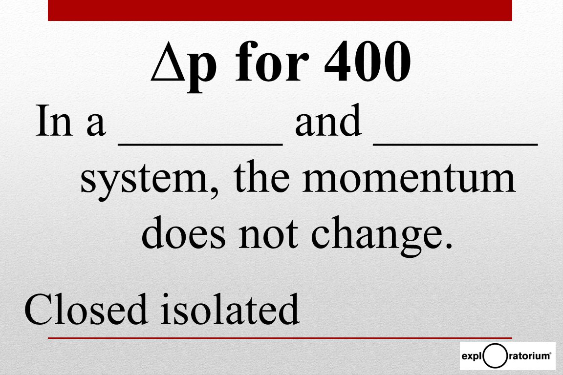 In a _______ and _______ system, the momentum does not change. Closed isolated ∆p for 400