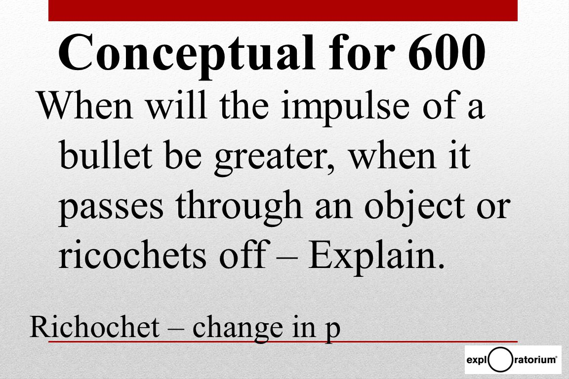 When will the impulse of a bullet be greater, when it passes through an object or ricochets off – Explain.