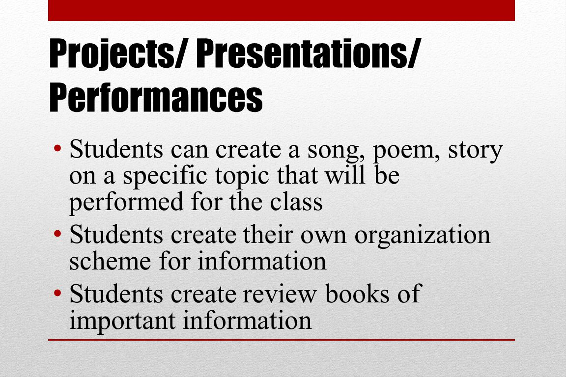 Projects/ Presentations/ Performances Students can create a song, poem, story on a specific topic that will be performed for the class Students create their own organization scheme for information Students create review books of important information