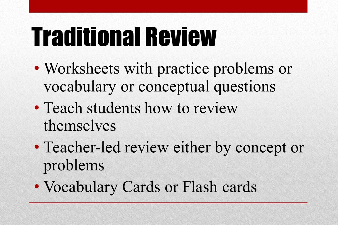 Traditional Review Worksheets with practice problems or vocabulary or conceptual questions Teach students how to review themselves Teacher-led review either by concept or problems Vocabulary Cards or Flash cards