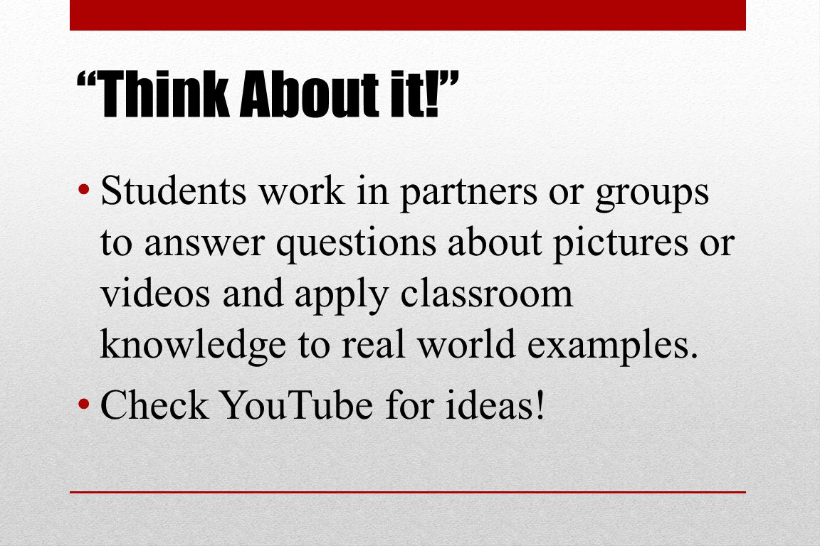 Think About it! Students work in partners or groups to answer questions about pictures or videos and apply classroom knowledge to real world examples.