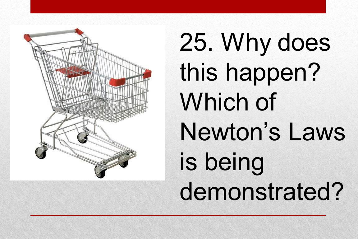 25. Why does this happen? Which of Newton's Laws is being demonstrated?