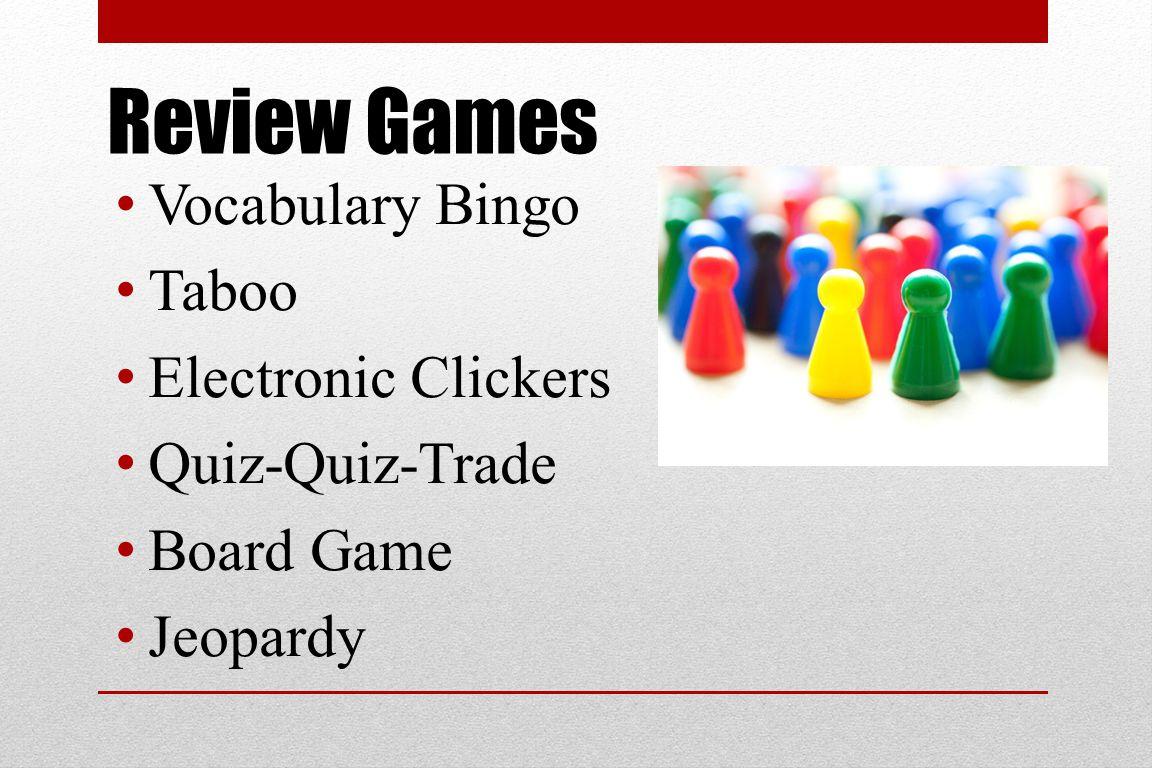 Review Games Vocabulary Bingo Taboo Electronic Clickers Quiz-Quiz-Trade Board Game Jeopardy