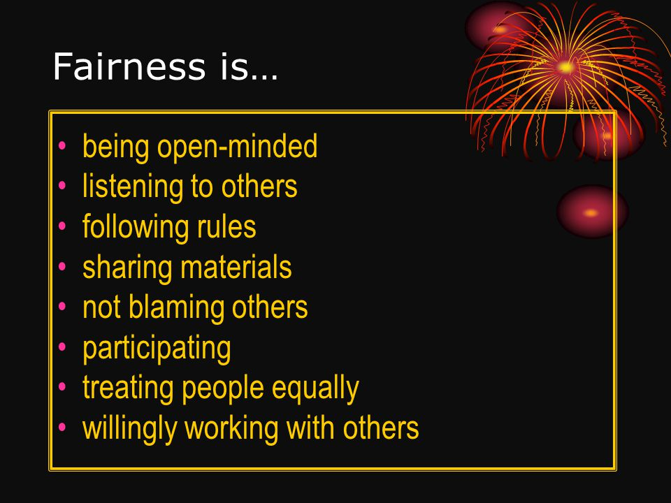 Fairness is… being open-minded listening to others following rules sharing materials not blaming others participating treating people equally willingly working with others