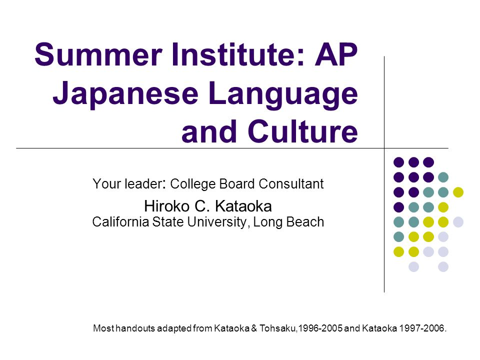 AP Japanese Language and Culture: Contents Standards-based: 5C's; Interpersonal, interpretive, and presentational communications 4 language skills Equivalent to 300-hour college-level instruction Target Level:ACTFL Proficiency Guidelines Intermediate Low to Mid Range Authentic task-based questions No discrete measurement of grammatical knowledge Online test Developed by ETS