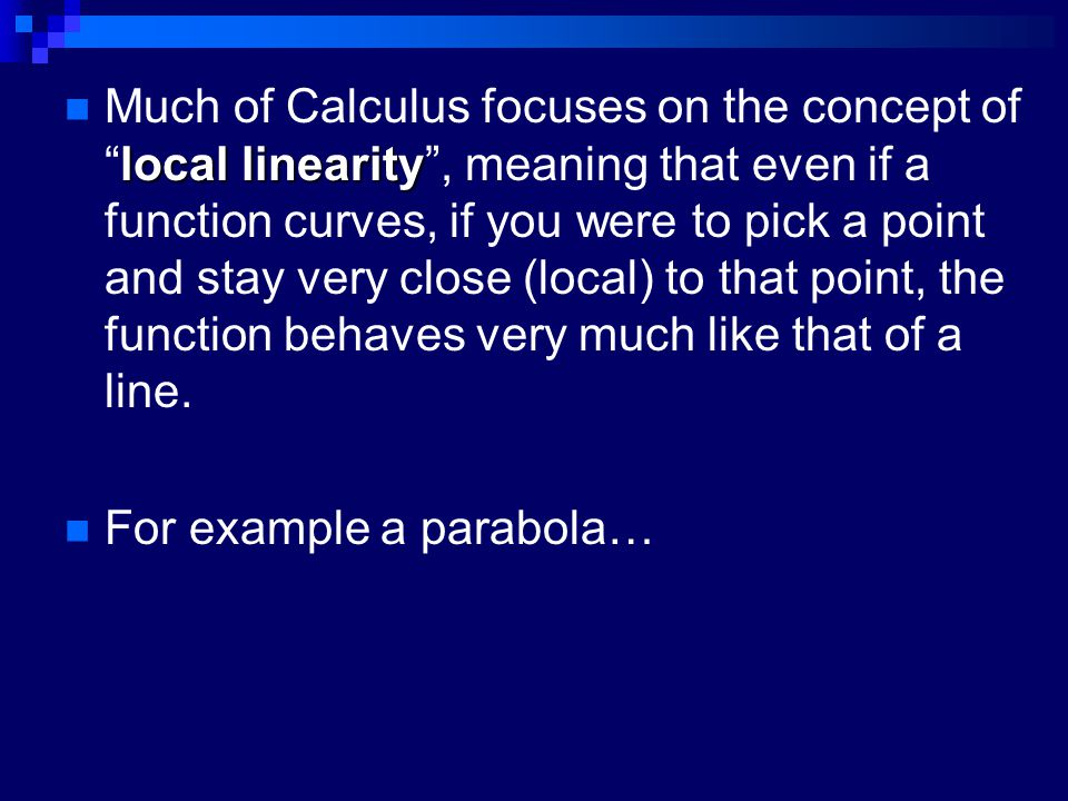 local linearity Much of Calculus focuses on the concept of local linearity , meaning that even if a function curves, if you were to pick a point and stay very close (local) to that point, the function behaves very much like that of a line.