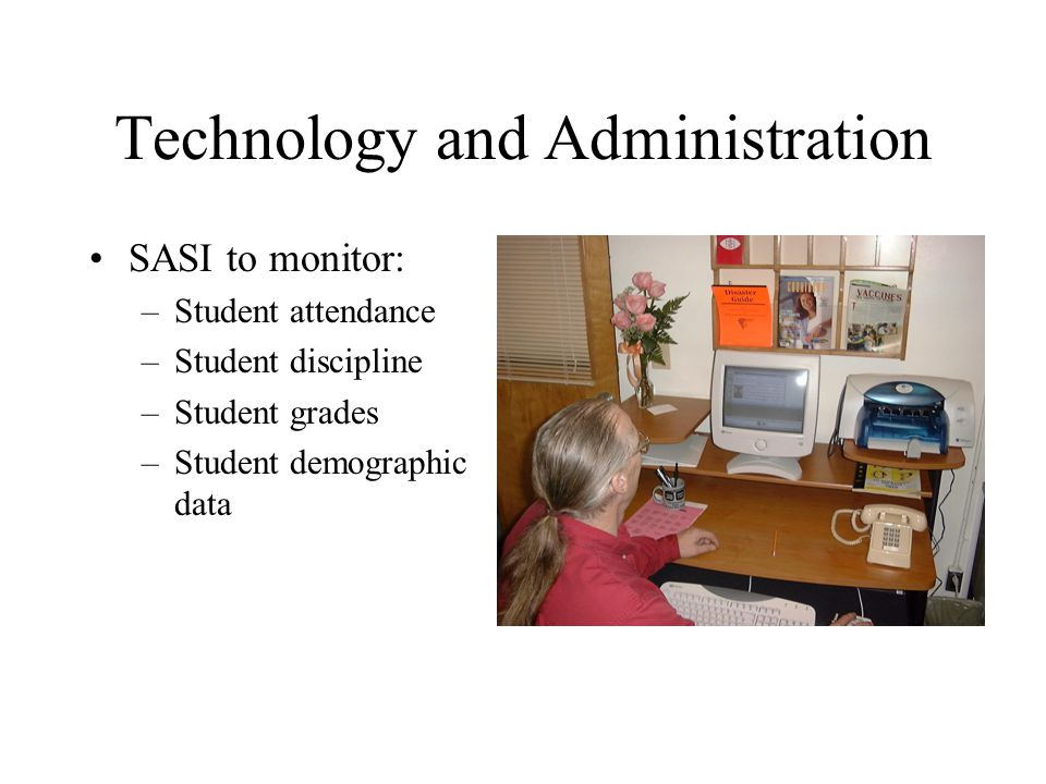 Technology and Administration SASI to monitor: –Student attendance –Student discipline –Student grades –Student demographic data