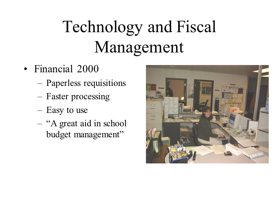 Technology and Fiscal Management Financial 2000 –Paperless requisitions –Faster processing –Easy to use – A great aid in school budget management