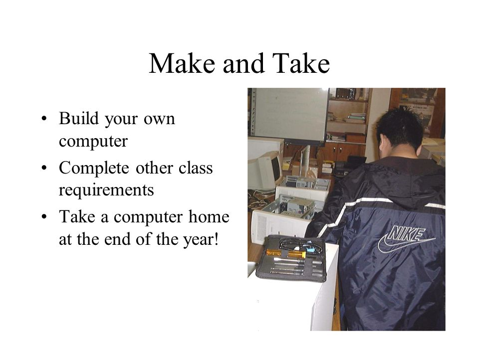 Make and Take Build your own computer Complete other class requirements Take a computer home at the end of the year!