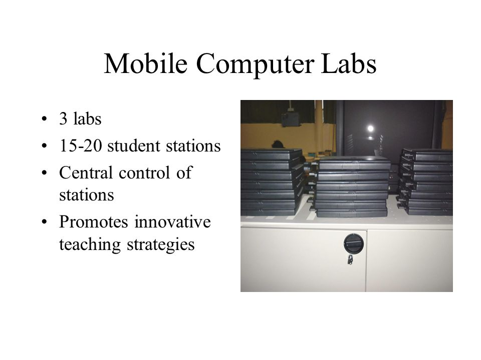 Mobile Computer Labs 3 labs 15-20 student stations Central control of stations Promotes innovative teaching strategies