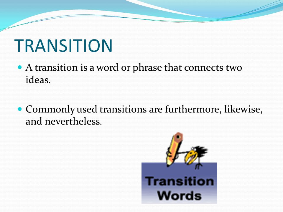 TRANSITION A transition is a word or phrase that connects two ideas.