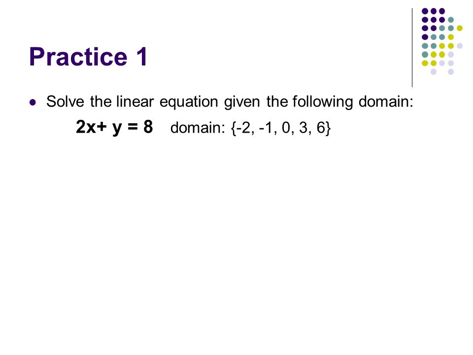 Practice 1 Solve the linear equation given the following domain: 2x+ y = 8 domain: {-2, -1, 0, 3, 6}