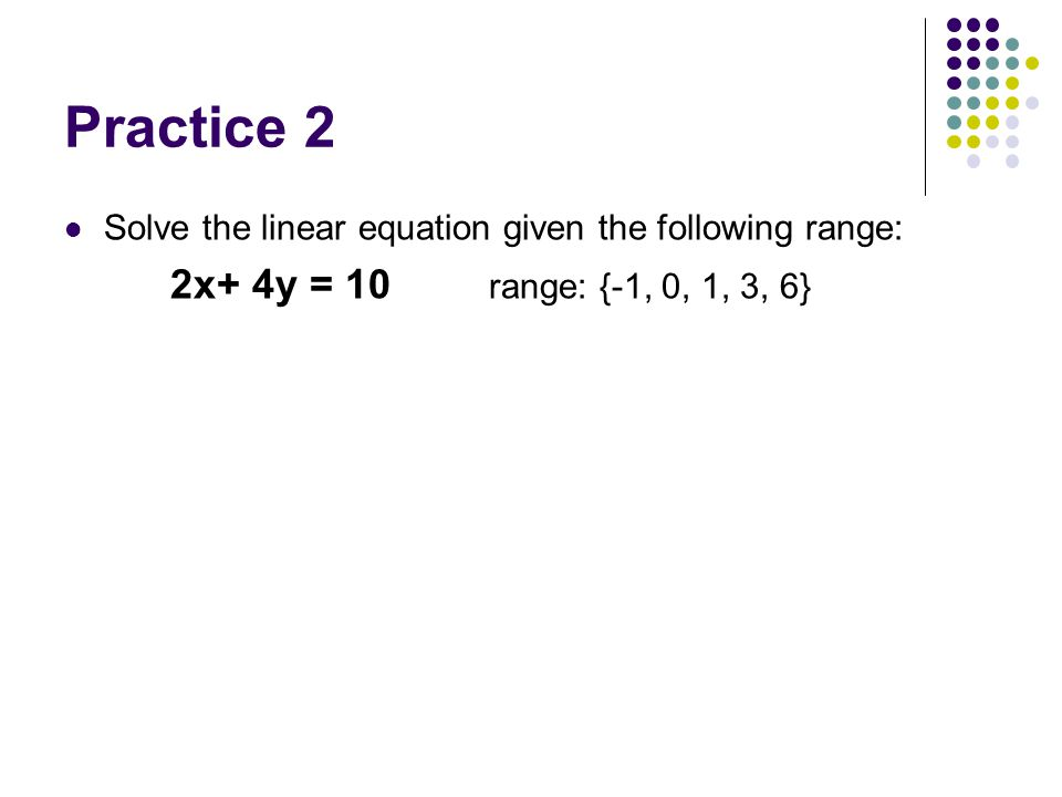 Practice 2 Solve the linear equation given the following range: 2x+ 4y = 10 range: {-1, 0, 1, 3, 6}