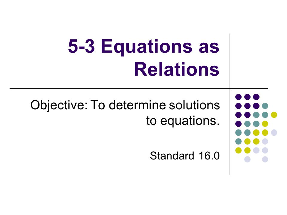 5-3 Equations as Relations Objective: To determine solutions to equations. Standard 16.0
