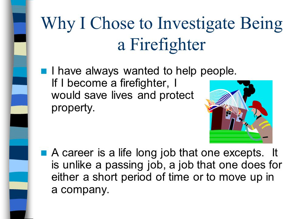 Why I Chose to Investigate Being a Firefighter I have always wanted to help people.