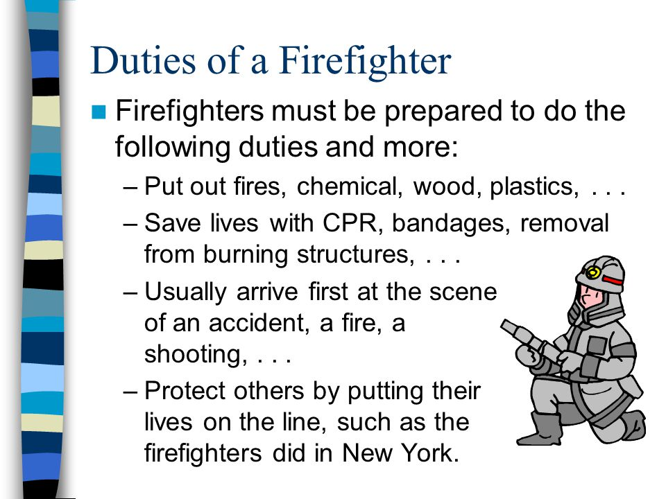 Duties of a Firefighter Firefighters must be prepared to do the following duties and more: –Put out fires, chemical, wood, plastics,...