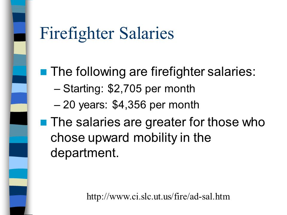 Firefighter Salaries The following are firefighter salaries: –Starting: $2,705 per month –20 years: $4,356 per month The salaries are greater for those who chose upward mobility in the department.