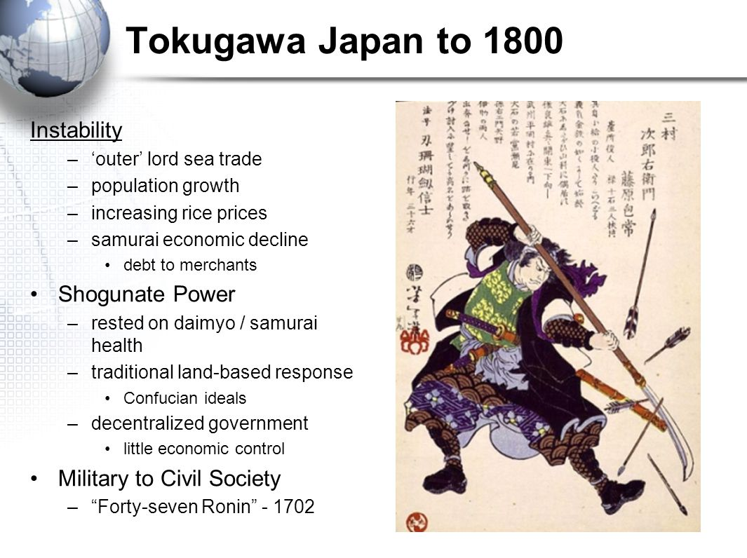 Tokugawa Japan to 1800 Instability –'outer' lord sea trade –population growth –increasing rice prices –samurai economic decline debt to merchants Shog